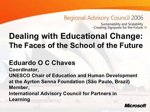 Dealing with Educational Change: The Faces of the School of the Future Eduardo O C Chaves Coordinator, UNESCO Chair of Edu...