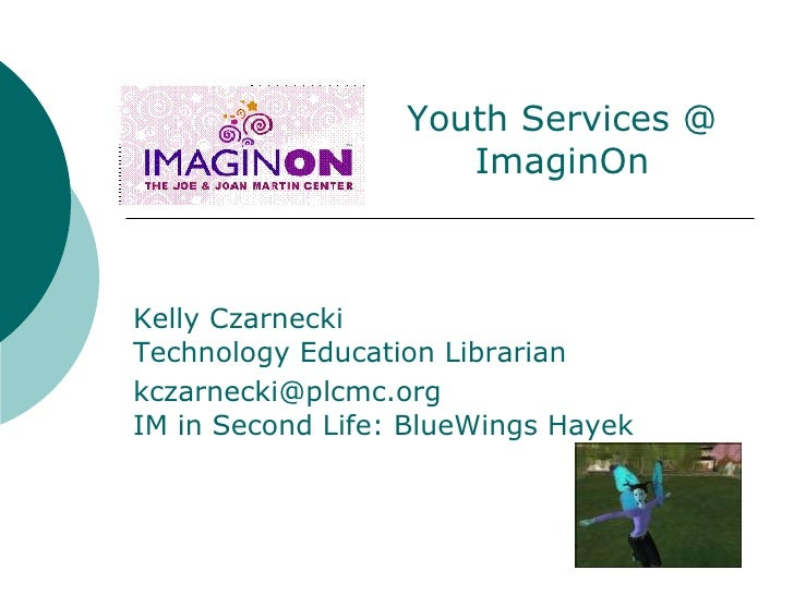 Kelly Czarnecki Technology Education Librarian [email_address] IM in Second Life: BlueWings Hayek Youth Services @ ImaginOn