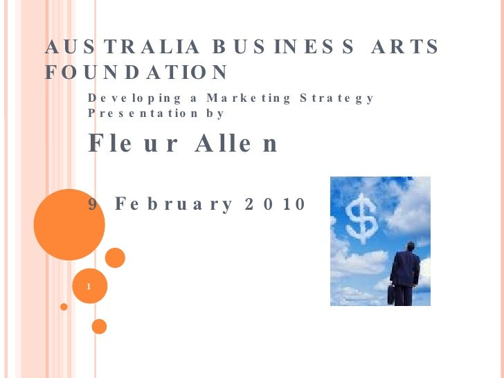 AUSTRALIA BUSINESS ARTS FOUNDATION  <ul><li>Developing a Marketing Strategy Presentation by  </li></ul><ul><li>Fleur Allen...