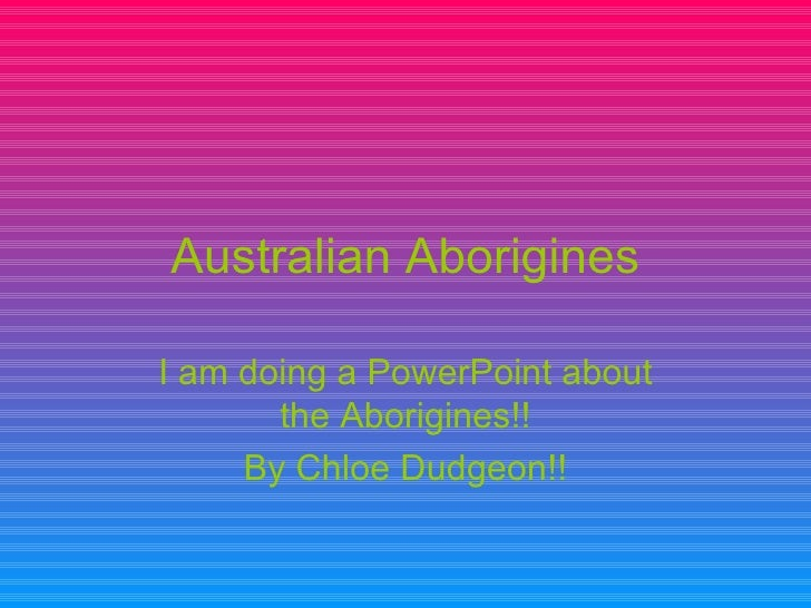 Australian Aborigines I am doing a PowerPoint about the Aborigines!! By Chloe Dudgeon!!