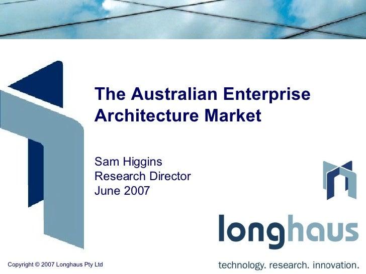 The Australian Enterprise Architecture Market Sam Higgins Research Director June 2007