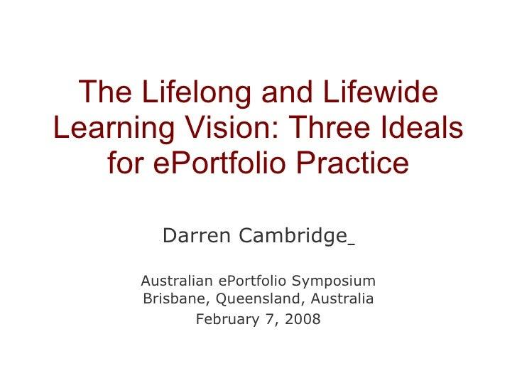 The Lifelong and Lifewide Learning Vision: Three Ideals for ePortfolio Practice Darren Cambridge   Australian ePortfolio S...