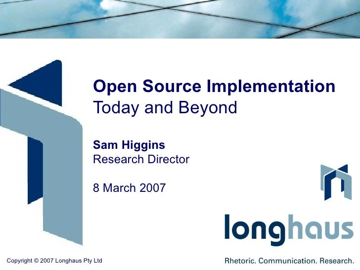 Open Source Implementation Today and Beyond Sam Higgins Research Director 8 March 2007