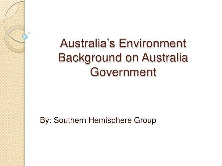 Australia's EnvironmentBackground on Australia Government<br />By: Southern Hemisphere Group<br />