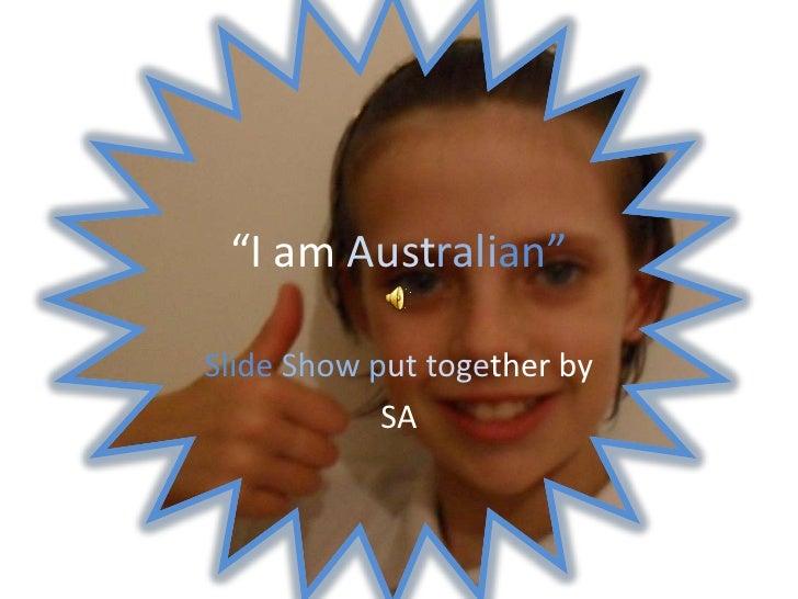 """""""I am Australian""""<br />SlideShowputtogether by <br />SA<br />"""