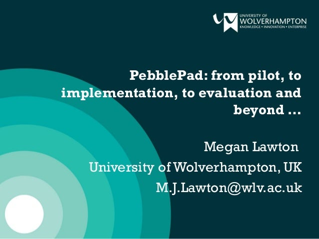 PebblePad: from pilot, to implementation, to evaluation and beyond … Megan Lawton University of Wolverhampton, UK M.J.Lawt...
