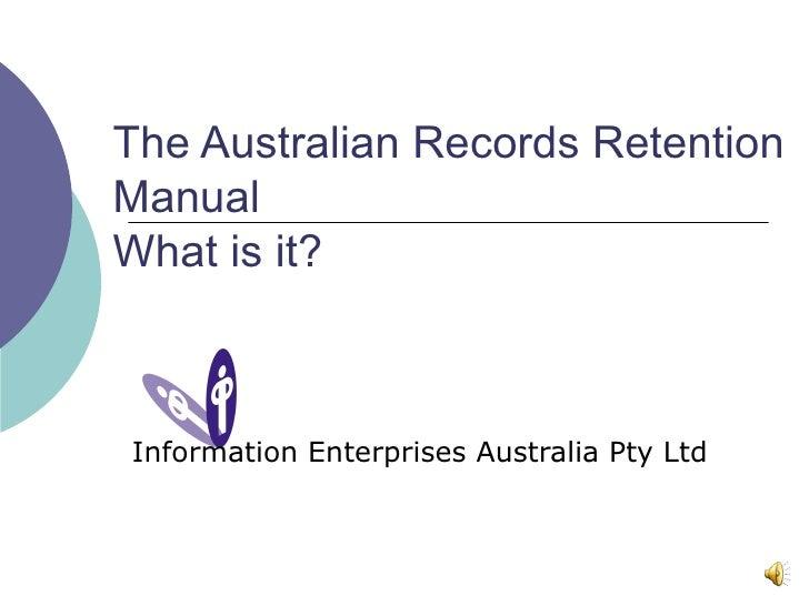 The Australian Records Retention Manual What is it? Information Enterprises Australia Pty Ltd