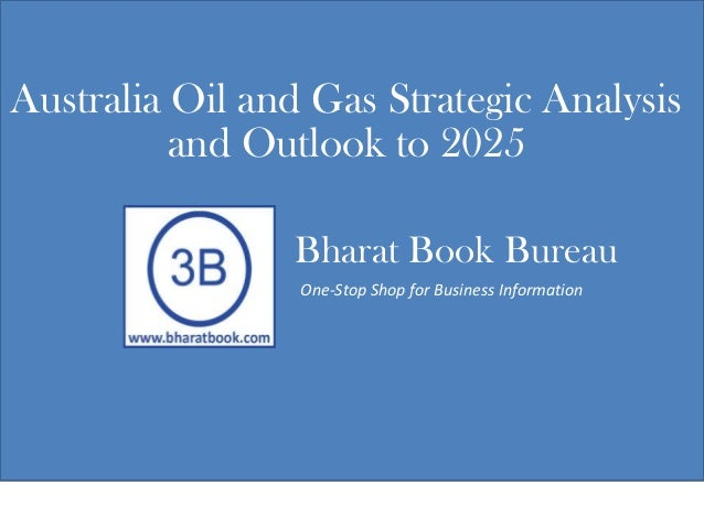 Bharat Book Bureau One-Stop Shop for Business Information Australia Oil and Gas Strategic Analysis and Outlook to 2025
