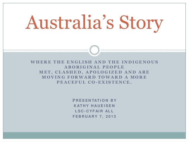 Australia's StoryWHERE THE ENGLISH AND THE INDIGENOUS          ABORIGINAL PEOPLE  MET, CLASHED, APOLOGIZED AND ARE   MOVIN...