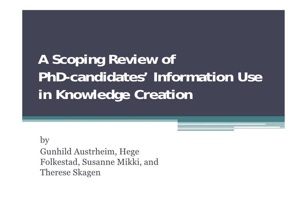 A Scoping Review ofPhD-candidates' Information Usein Knowledge CreationbyGunhild Austrheim, HegeFolkestad, Susanne Mikki, ...