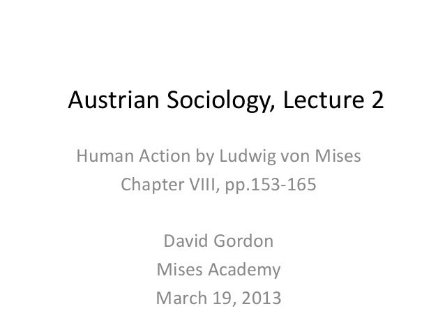 Austrian Sociology, Lecture 2Human Action by Ludwig von Mises    Chapter VIII, pp.153-165        David Gordon        Mises...