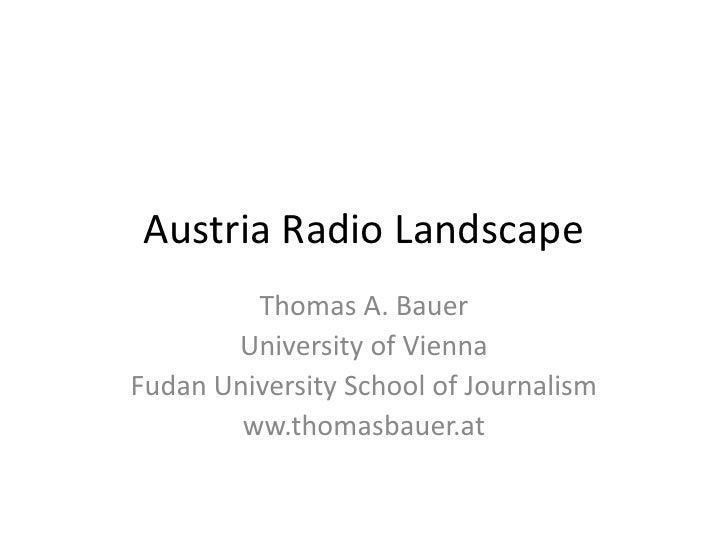Austria Radio Landscape<br />Thomas A. Bauer<br />University of Vienna<br />Fudan University School of Journalism<br />ww....