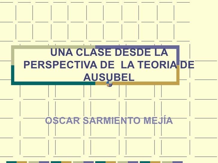 UNA CLASE DESDE LA PERSPECTIVA DE  LA TEORIA DE AUSUBEL OSCAR SARMIENTO MEJÍA