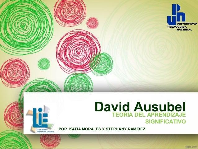 David Ausubel TEORÍA DEL APRENDIZAJE SIGNIFICATIVO POR. KATIA MORALES Y STEPHANY RAMÍREZ