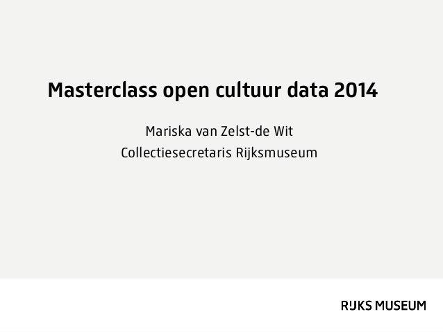 Masterclass open cultuur data 2014 Mariska van Zelst-de Wit Collectiesecretaris Rijksmuseum