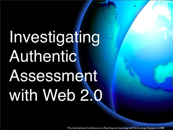 Investigating Authentic Assessment with Web 2.0         The International Conference on Teaching and Learning with Technol...