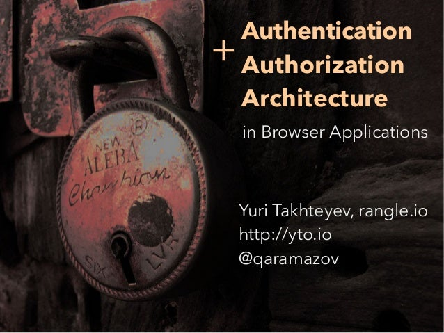 5 Authentication Authorization Architecture in Browser Applications Yuri Takhteyev, rangle.io http://yto.io @qaramazov +