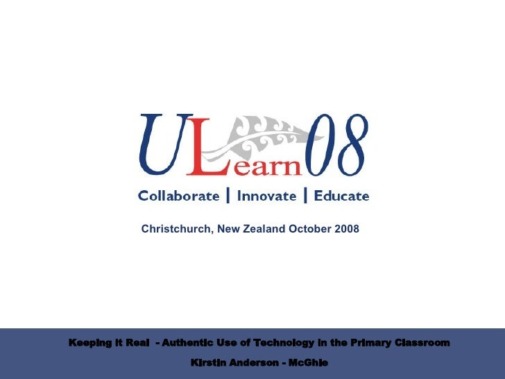 Keeping it Real  - Authentic Use of Technology in the Primary Classroom Kirstin Anderson - McGhie Christchurch, New Zealan...