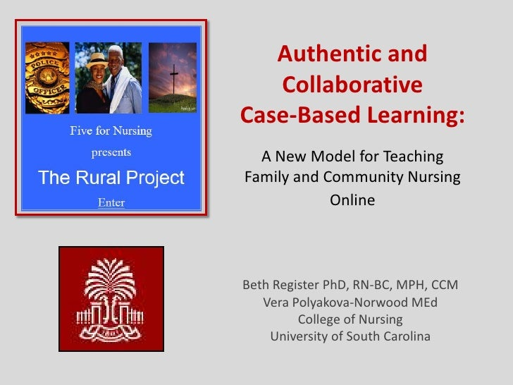 Authentic and CollaborativeCase-Based Learning:A New Model for TeachingFamily and Community Nursing Online<br />Beth Regis...