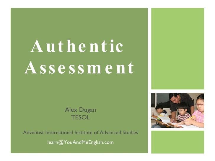 Authentic  Assessment Alex Dugan TESOL Adventist International Institute of Advanced Studies [email_address]