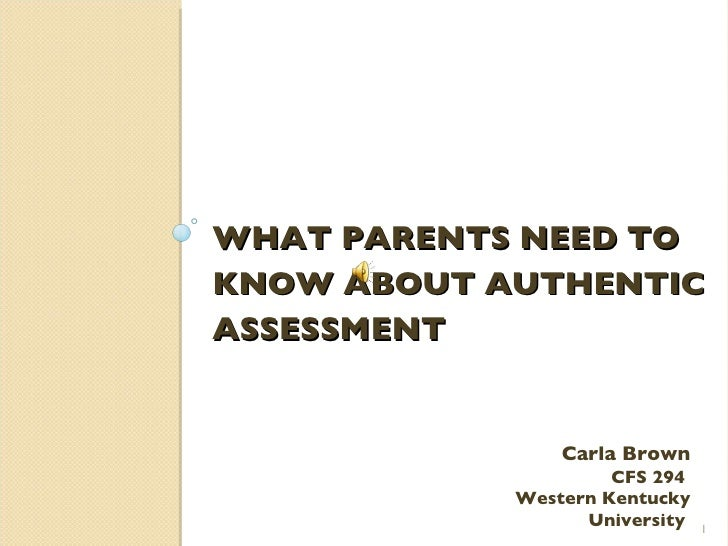 WHAT PARENTS NEED TO KNOW ABOUT AUTHENTIC ASSESSMENT Carla Brown CFS 294  Western Kentucky University