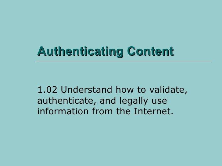 Authenticating Content 1.02 Understand how to validate, authenticate, and legally use information from the Internet.