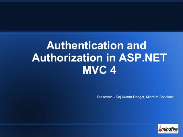 Authentication and  Authorization in ASP.NET  MVC 4  Presenter – Raj Kumar Bhagat, Mindfire Solutions
