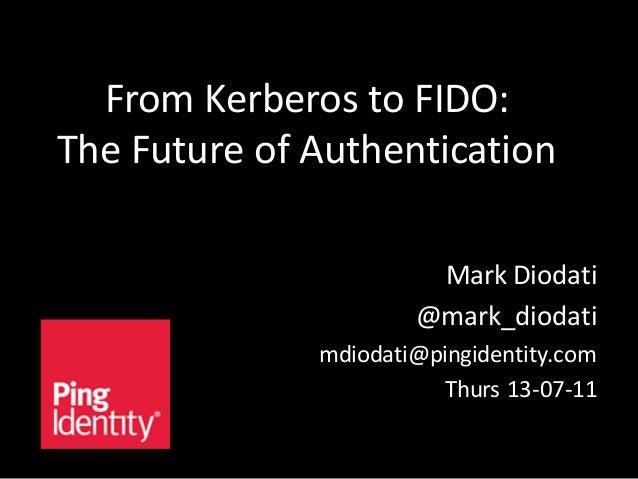 From Kerberos to FIDO: The Future of Authentication Mark Diodati @mark_diodati mdiodati@pingidentity.com Thurs 13-07-11