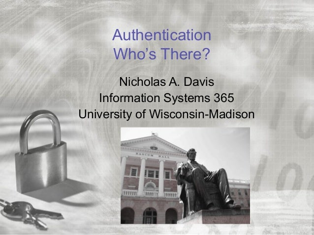 AuthenticationWho's There?Nicholas A. DavisInformation Systems 365University of Wisconsin-Madison