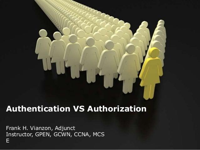 Authentication VS Authorization Frank H. Vianzon, Adjunct Instructor, GPEN, GCWN, CCNA, MCS E