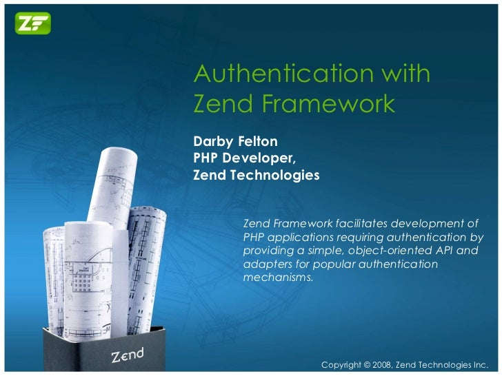 Authentication with Zend Framework Darby Felton PHP Developer, Zend Technologies Zend Framework facilitates development of...