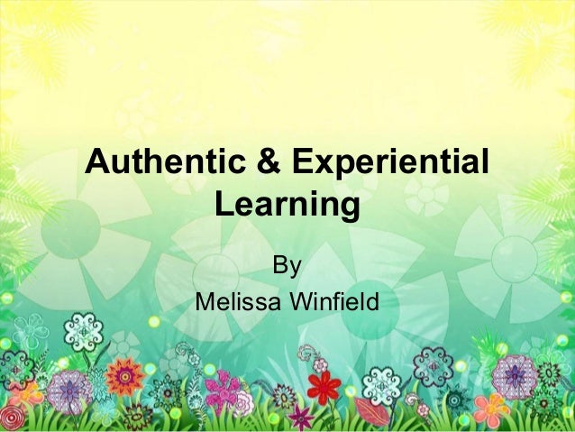 Authentic & Experiential       Learning            By      Melissa Winfield