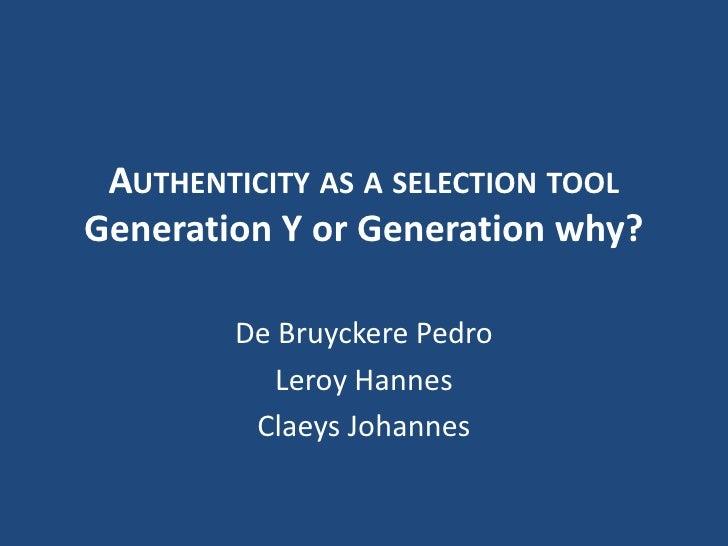 Authenticity as a selection toolGeneration Y or Generation why?<br />De Bruyckere Pedro<br />Leroy Hannes<br />Claeys Joha...