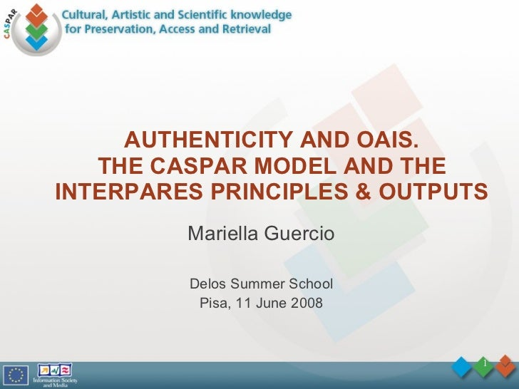 AUTHENTICITY AND OAIS. THE CASPAR MODEL AND THE INTERPARES PRINCIPLES & OUTPUTS Mariella Guercio Delos Summer School Pisa,...