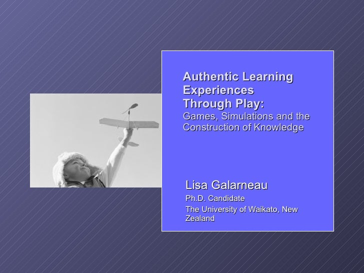Authentic Learning Experiences Through Play: Games, Simulations and the Construction of Knowledge     Lisa Galarneau Ph.D....