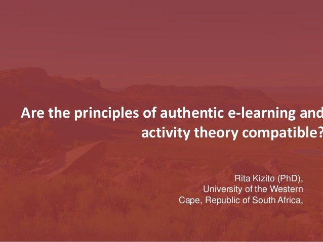 Are the principles of authentic e-learning and activity theory compatible? Rita Kizito (PhD), University of the Western Ca...