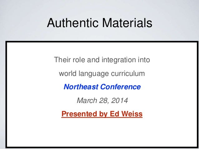 Authentic Materials Their role and integration into world language curriculum Northeast Conference March 28, 2014 Presente...