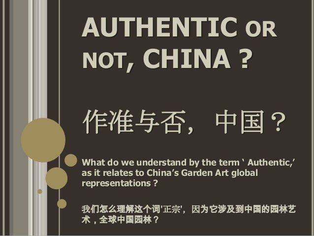 AUTHENTIC OR NOT, CHINA ? 作准与否,中国? What do we understand by the term ' Authentic,' as it relates to China's Garden Art glo...