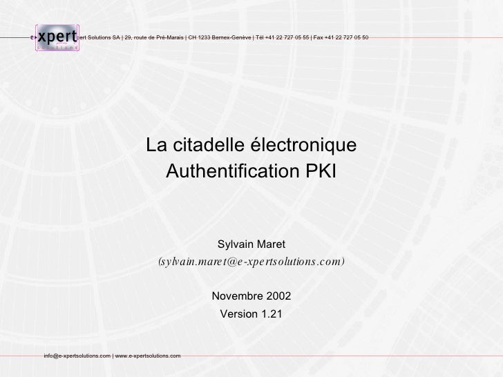 La citadelle électronique Authentification PKI Sylvain Maret (sylvain.maret@e-xpertsolutions.com) Novembre 2002 Version 1.21