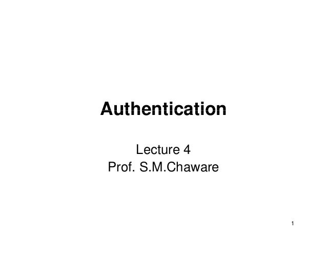 AuthenticationAuthentication Lecture 4 Prof. S.M.Chaware 1