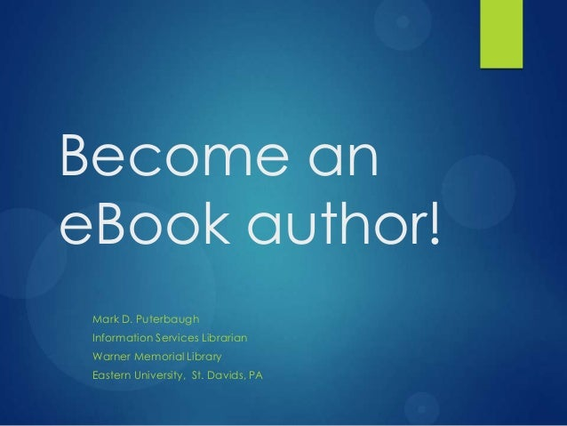 Become aneBook author! Mark D. Puterbaugh Information Services Librarian Warner Memorial Library Eastern University, St. D...
