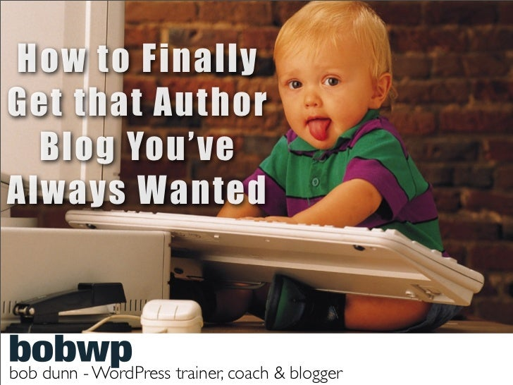 How to FinallyGet that Author  Blog You'veAlways Wantedbob dunn - WordPress trainer, coach & blogger