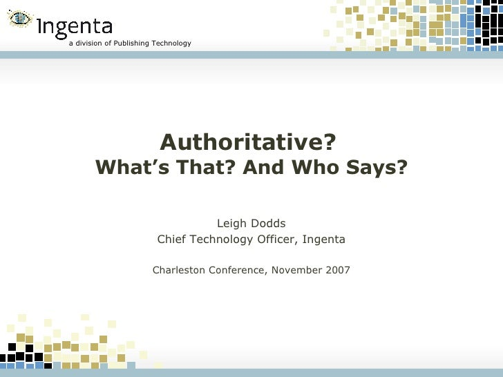 Authoritative?  What's That? And Who Says? Leigh Dodds Chief Technology Officer, Ingenta Charleston Conference, November 2...