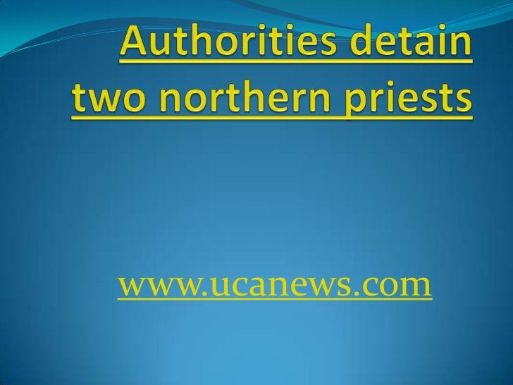 Authorities detain two northern priests<br />www.ucanews.com<br />