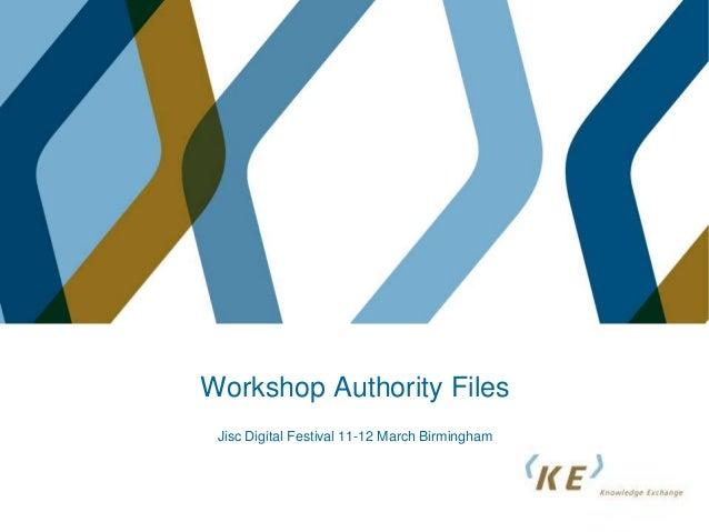 Workshop Authority Files Jisc Digital Festival 11-12 March Birmingham