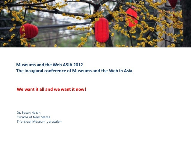 Museums and the Web ASIA 2012The inaugural conference of Museums and the Web in AsiaWe want it all and we want it now!Dr. ...