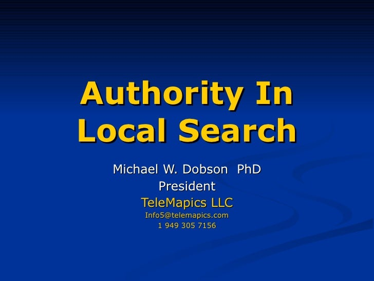 Authority In Local Search Michael W. Dobson  PhD President TeleMapics LLC [email_address] 1 949 305 7156
