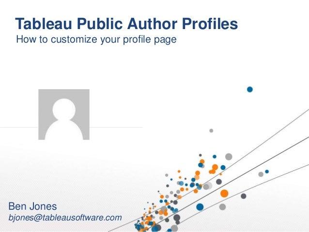 Tableau Public Author Profiles How to customize your profile page Ben Jones bjones@tableausoftware.com