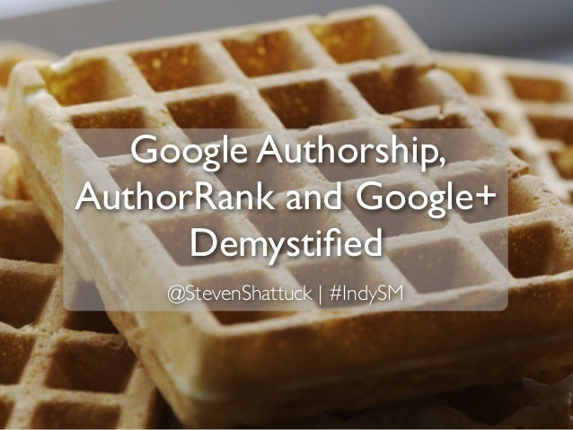 Google Authorship, AuthorRank and Google+ Demystified @StevenShattuck | #IndySM