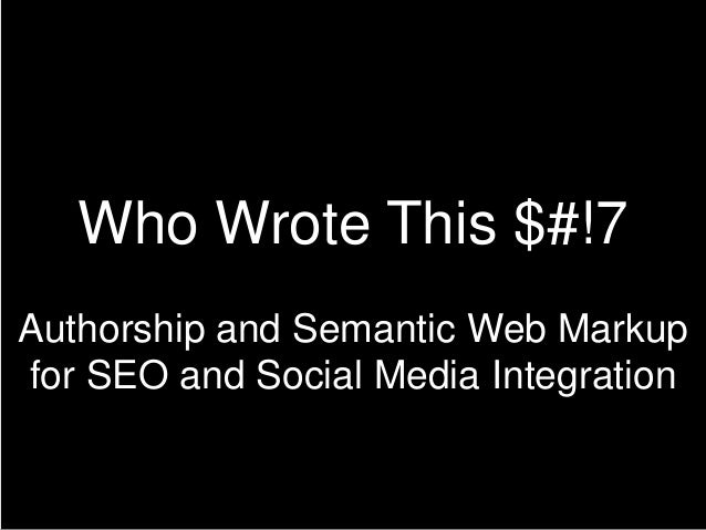 Who Wrote This $#!7 Authorship and Semantic Web Markup for SEO and Social Media Integration